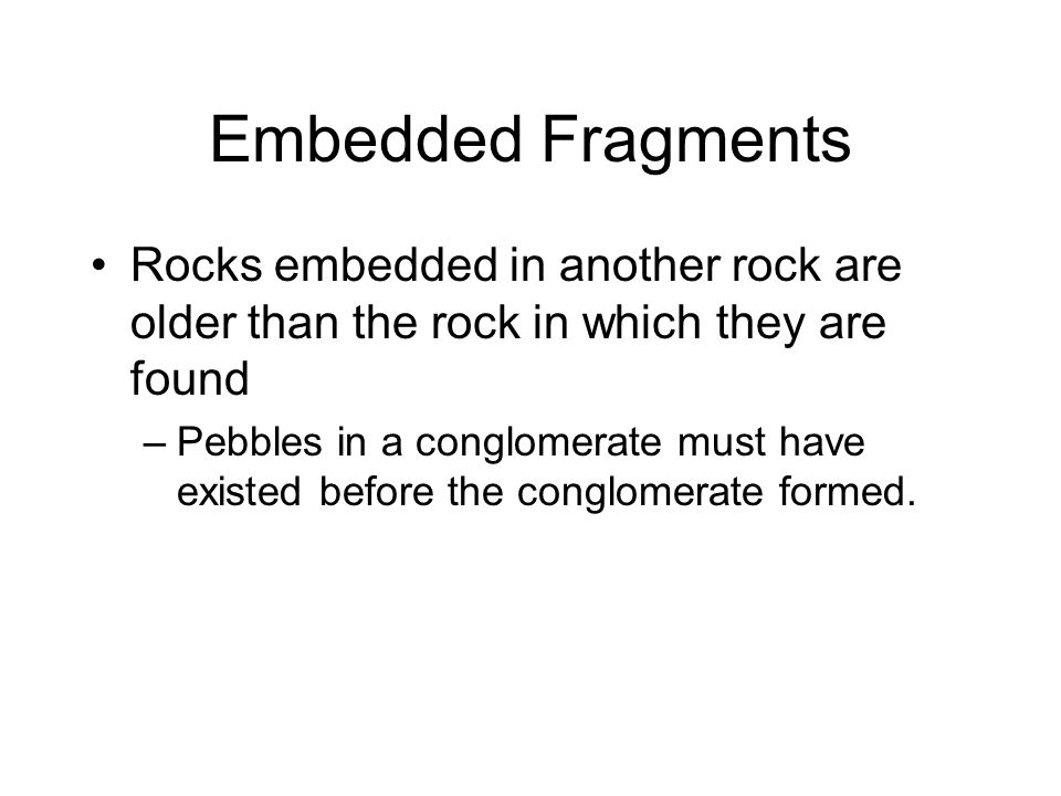 Embedded Fragments Rocks embedded in another rock are older than the rock in which they are found –Pebbles in a conglomerate must have existed before