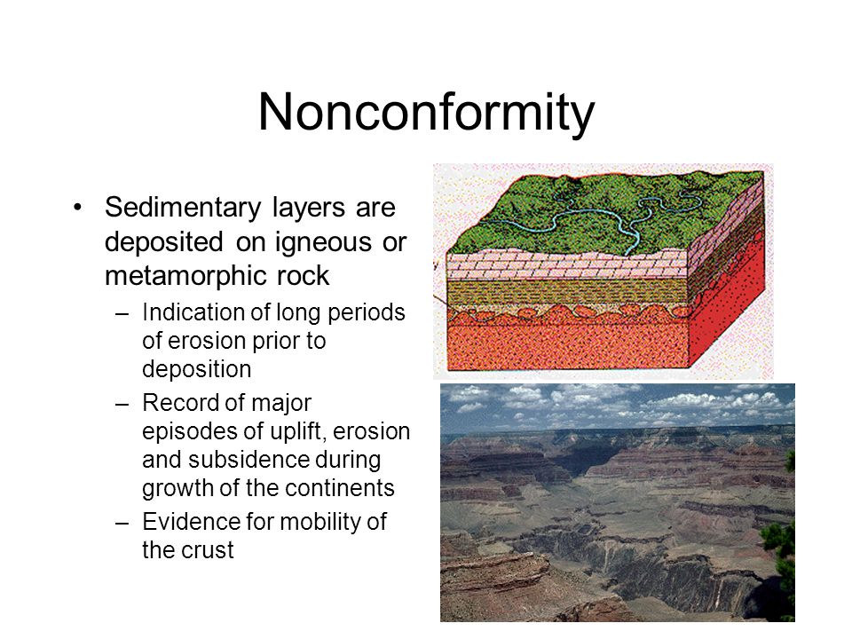 Nonconformity Sedimentary layers are deposited on igneous or metamorphic rock –Indication of long periods of erosion prior to deposition –Record of major episodes of uplift, erosion and subsidence during growth of the continents –Evidence for mobility of the crust