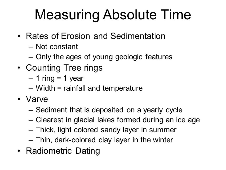 Measuring Absolute Time Rates of Erosion and Sedimentation –Not constant –Only the ages of young geologic features Counting Tree rings –1 ring = 1 year –Width = rainfall and temperature Varve –Sediment that is deposited on a yearly cycle –Clearest in glacial lakes formed during an ice age –Thick, light colored sandy layer in summer –Thin, dark-colored clay layer in the winter Radiometric Dating