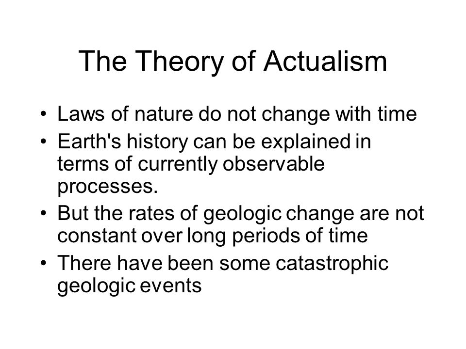 The Theory of Actualism Laws of nature do not change with time Earth's history can be explained in terms of currently observable processes. But the ra