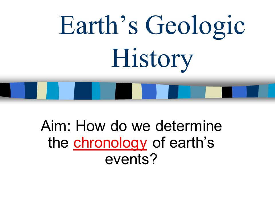Earth's Geologic History Aim: How do we determine the chronology of earth's events?
