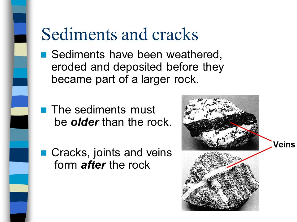Sediments and cracks Sediments have been weathered, eroded and deposited before they became part of a larger rock. The sediments must be older than th