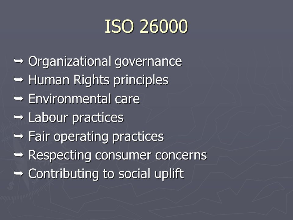ISO 26000  Organizational governance  Human Rights principles  Environmental care  Labour practices  Fair operating practices  Respecting consum