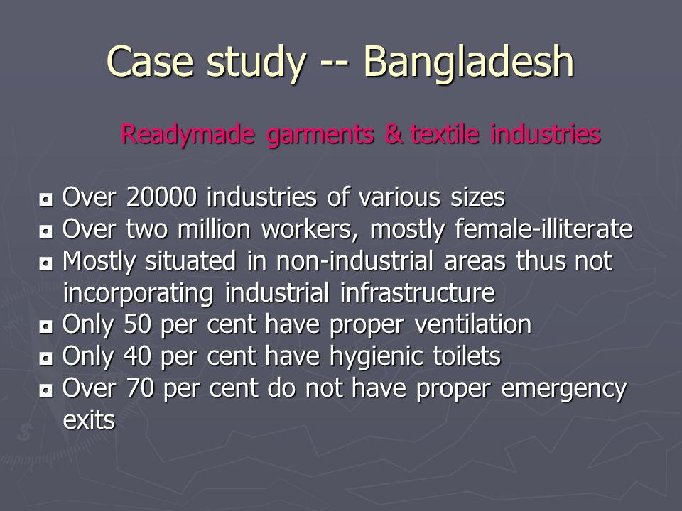 Case study -- Bangladesh Readymade garments & textile industries Readymade garments & textile industries ◘ Over 20000 industries of various sizes ◘ Ov