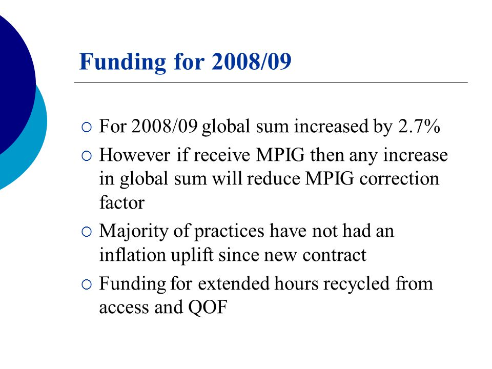 Funding for 2008/09  For 2008/09 global sum increased by 2.7%  However if receive MPIG then any increase in global sum will reduce MPIG correction factor  Majority of practices have not had an inflation uplift since new contract  Funding for extended hours recycled from access and QOF