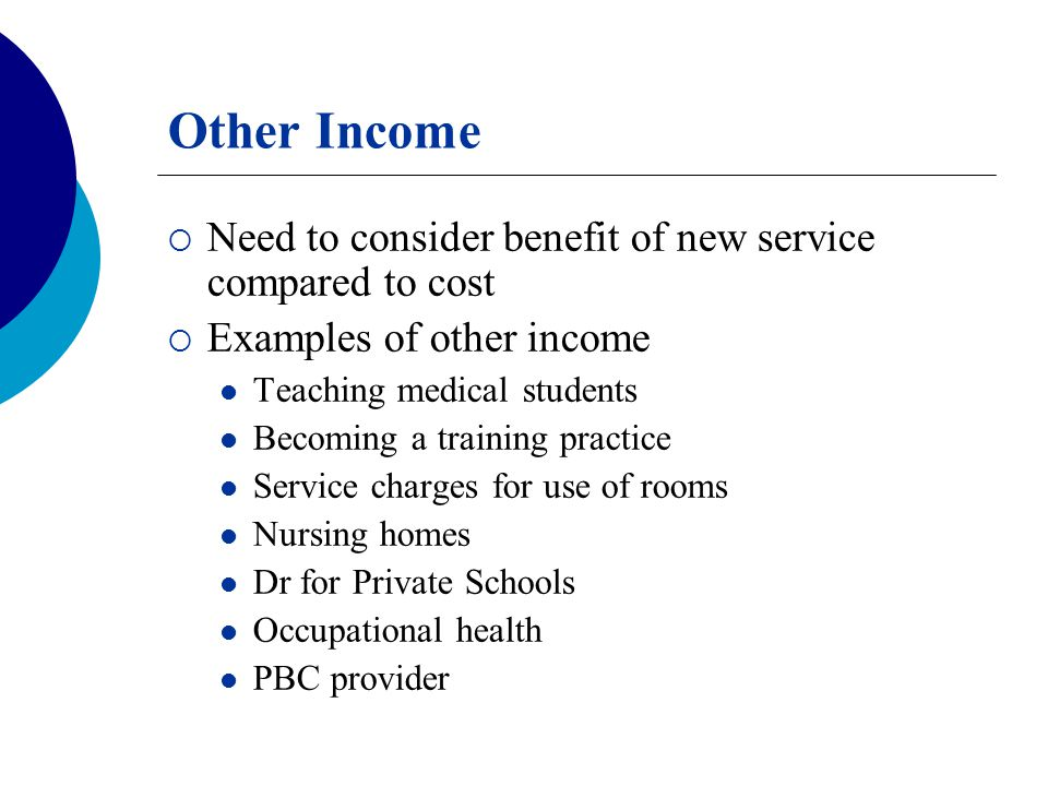 Other Income  Need to consider benefit of new service compared to cost  Examples of other income Teaching medical students Becoming a training pract