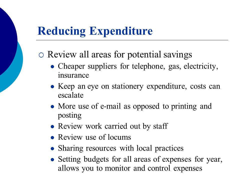 Reducing Expenditure  Review all areas for potential savings Cheaper suppliers for telephone, gas, electricity, insurance Keep an eye on stationery e
