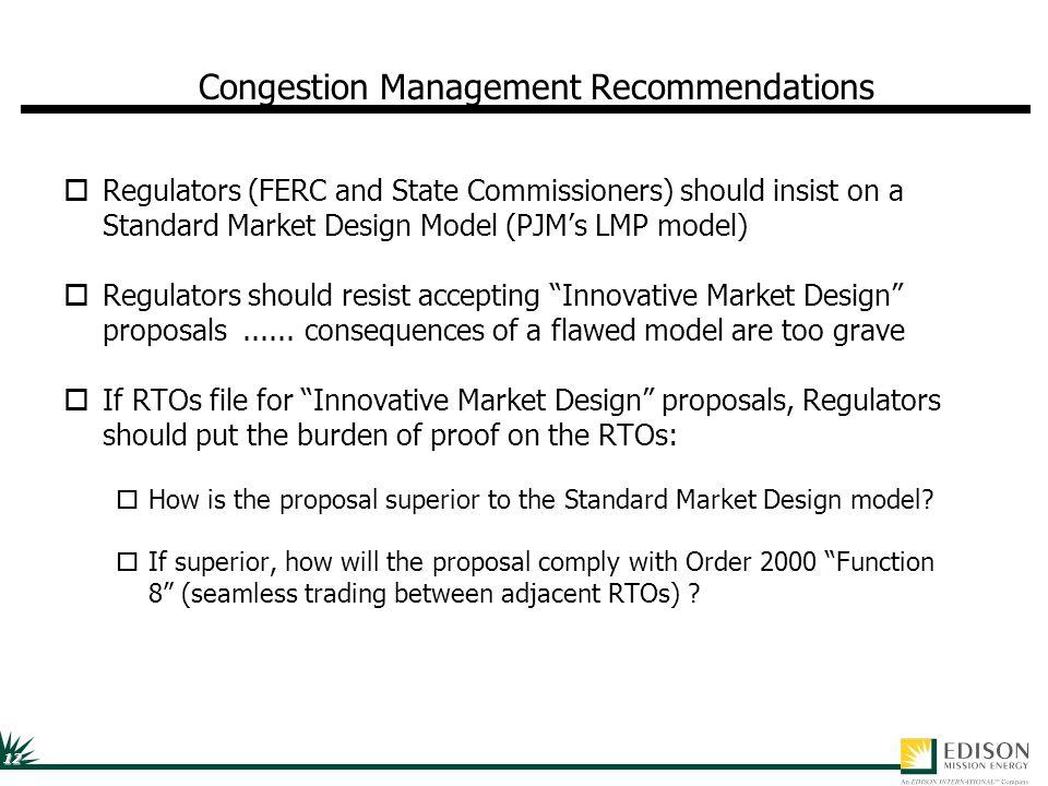 12 Congestion Management Recommendations oRegulators (FERC and State Commissioners) should insist on a Standard Market Design Model (PJM's LMP model) oRegulators should resist accepting Innovative Market Design proposals......