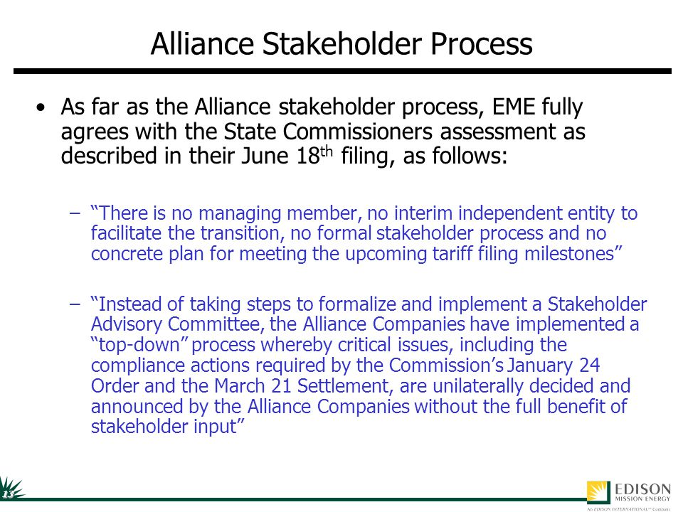 13 Alliance Stakeholder Process As far as the Alliance stakeholder process, EME fully agrees with the State Commissioners assessment as described in their June 18 th filing, as follows: – There is no managing member, no interim independent entity to facilitate the transition, no formal stakeholder process and no concrete plan for meeting the upcoming tariff filing milestones – Instead of taking steps to formalize and implement a Stakeholder Advisory Committee, the Alliance Companies have implemented a top-down process whereby critical issues, including the compliance actions required by the Commission's January 24 Order and the March 21 Settlement, are unilaterally decided and announced by the Alliance Companies without the full benefit of stakeholder input