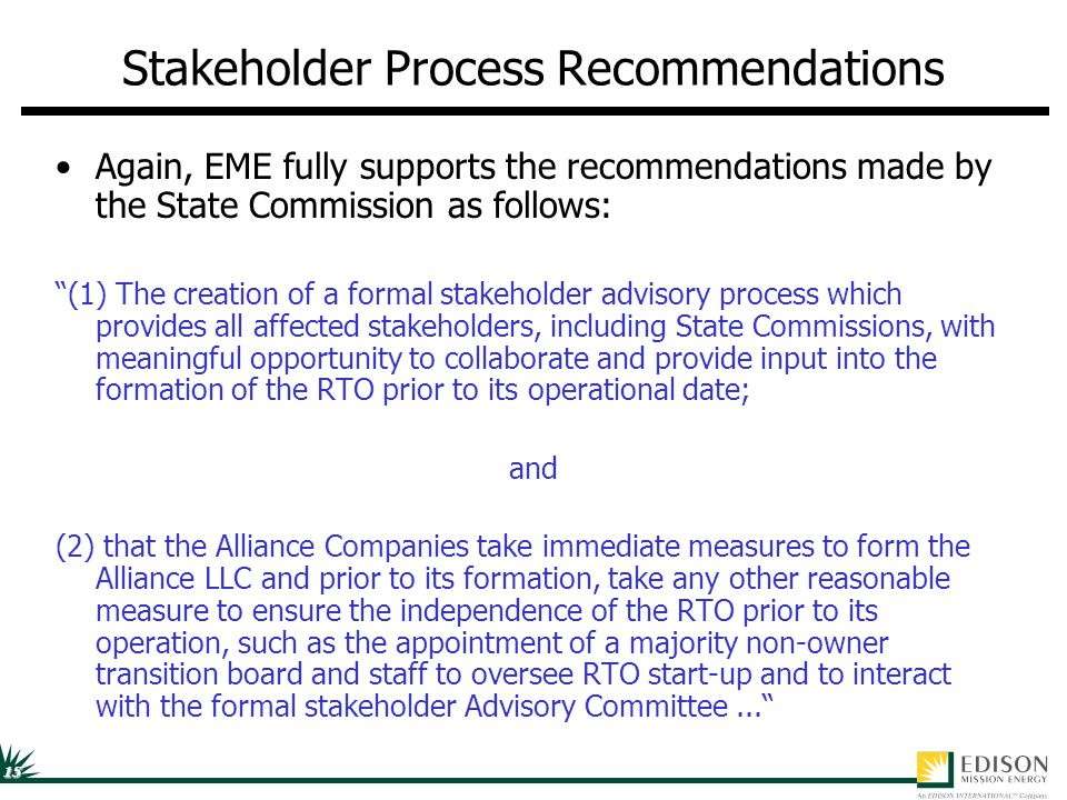 15 Stakeholder Process Recommendations Again, EME fully supports the recommendations made by the State Commission as follows: (1) The creation of a formal stakeholder advisory process which provides all affected stakeholders, including State Commissions, with meaningful opportunity to collaborate and provide input into the formation of the RTO prior to its operational date; and (2) that the Alliance Companies take immediate measures to form the Alliance LLC and prior to its formation, take any other reasonable measure to ensure the independence of the RTO prior to its operation, such as the appointment of a majority non-owner transition board and staff to oversee RTO start-up and to interact with the formal stakeholder Advisory Committee...