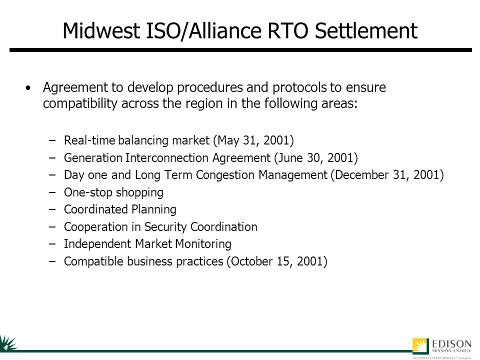 4 Midwest ISO/Alliance RTO Settlement Agreement to develop procedures and protocols to ensure compatibility across the region in the following areas: –Real-time balancing market (May 31, 2001) –Generation Interconnection Agreement (June 30, 2001) –Day one and Long Term Congestion Management (December 31, 2001) –One-stop shopping –Coordinated Planning –Cooperation in Security Coordination –Independent Market Monitoring –Compatible business practices (October 15, 2001)