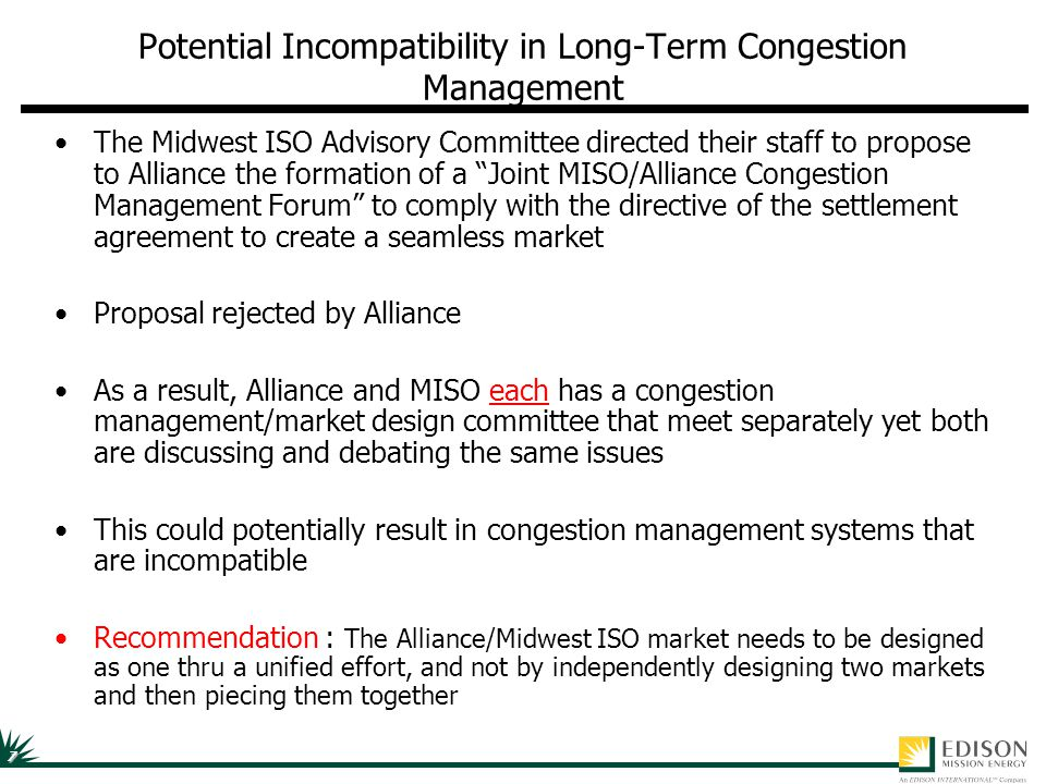 7 Potential Incompatibility in Long-Term Congestion Management The Midwest ISO Advisory Committee directed their staff to propose to Alliance the formation of a Joint MISO/Alliance Congestion Management Forum to comply with the directive of the settlement agreement to create a seamless market Proposal rejected by Alliance As a result, Alliance and MISO each has a congestion management/market design committee that meet separately yet both are discussing and debating the same issues This could potentially result in congestion management systems that are incompatible Recommendation : The Alliance/Midwest ISO market needs to be designed as one thru a unified effort, and not by independently designing two markets and then piecing them together