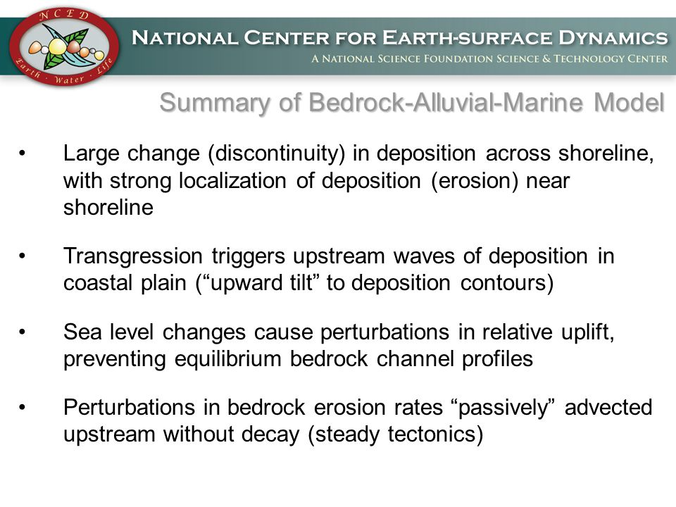 Summary of Bedrock-Alluvial-Marine Model Large change (discontinuity) in deposition across shoreline, with strong localization of deposition (erosion) near shoreline Transgression triggers upstream waves of deposition in coastal plain ( upward tilt to deposition contours) Sea level changes cause perturbations in relative uplift, preventing equilibrium bedrock channel profiles Perturbations in bedrock erosion rates passively advected upstream without decay (steady tectonics)