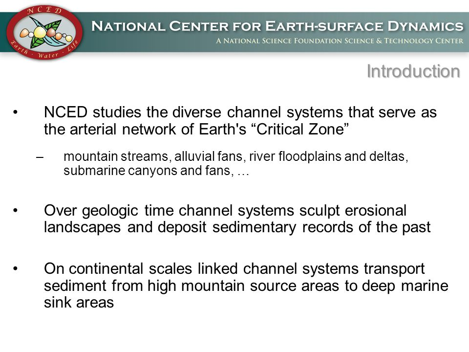 Introduction NCED studies the diverse channel systems that serve as the arterial network of Earth s Critical Zone –mountain streams, alluvial fans, river floodplains and deltas, submarine canyons and fans, … Over geologic time channel systems sculpt erosional landscapes and deposit sedimentary records of the past On continental scales linked channel systems transport sediment from high mountain source areas to deep marine sink areas