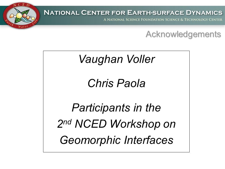 Acknowledgements Vaughan Voller Chris Paola Participants in the 2 nd NCED Workshop on Geomorphic Interfaces