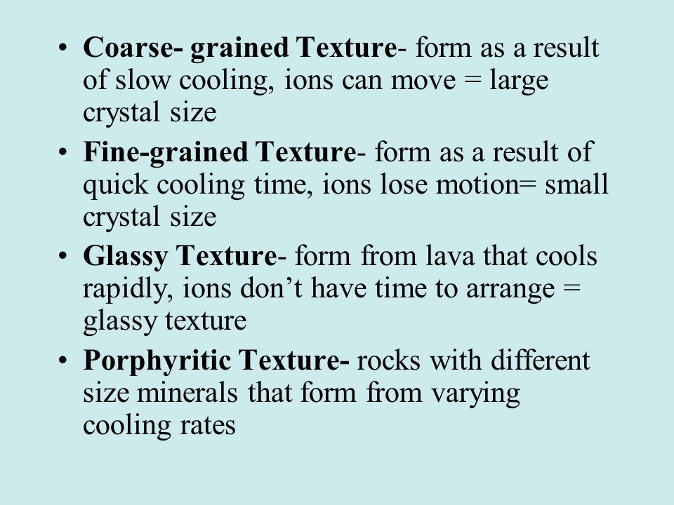 Coarse- grained Texture- form as a result of slow cooling, ions can move = large crystal size Fine-grained Texture- form as a result of quick cooling