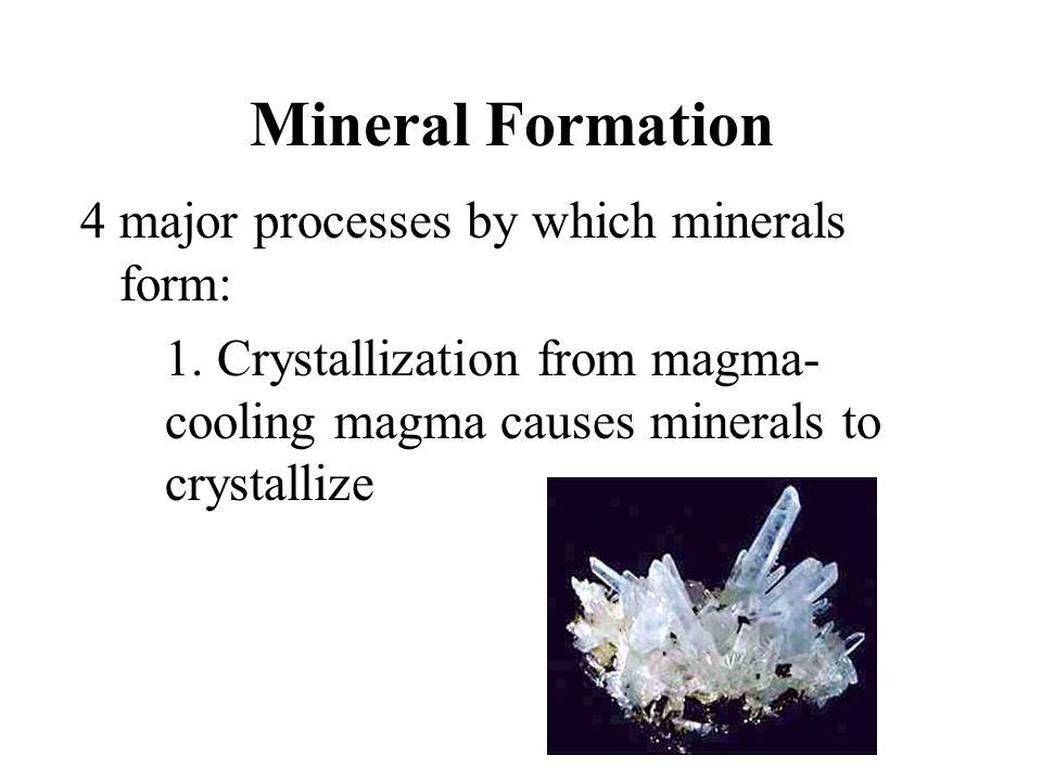 Mineral Formation 4 major processes by which minerals form: 1. Crystallization from magma- cooling magma causes minerals to crystallize