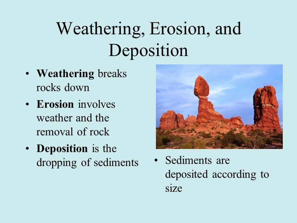 Weathering, Erosion, and Deposition Weathering breaks rocks down Erosion involves weather and the removal of rock Deposition is the dropping of sedime