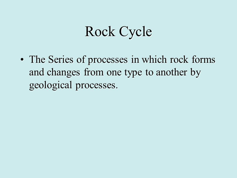 Rock Cycle The Series of processes in which rock forms and changes from one type to another by geological processes.The Series of processes in which r