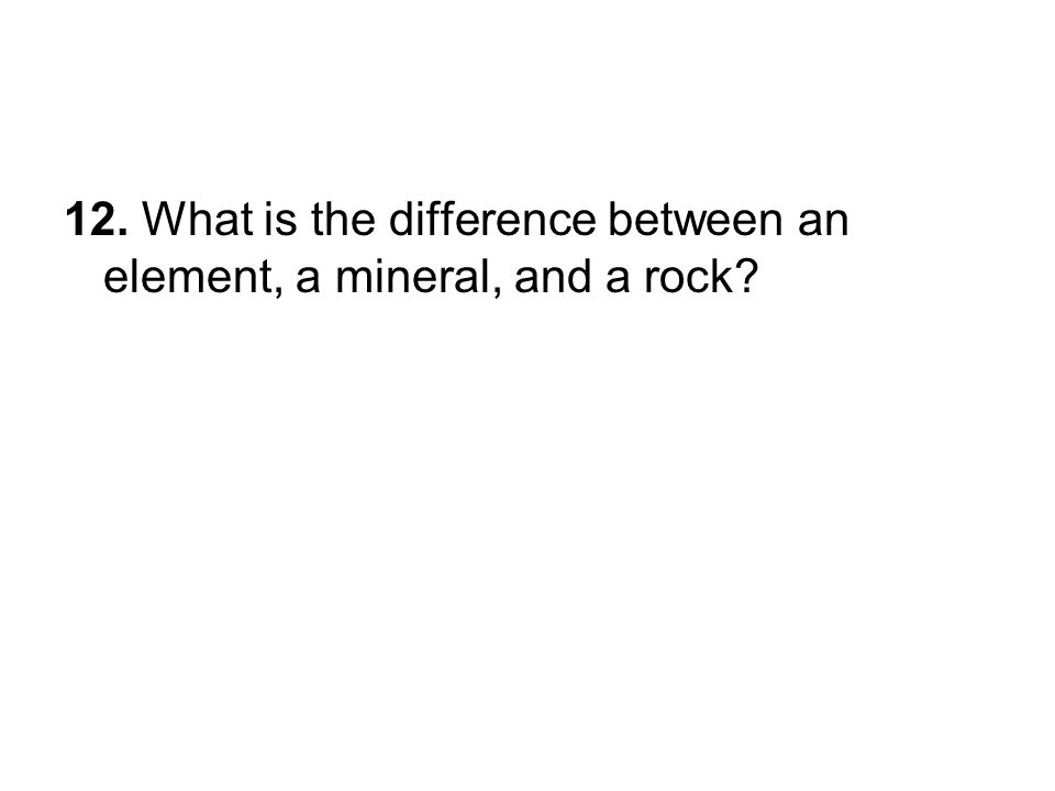 12. What is the difference between an element, a mineral, and a rock