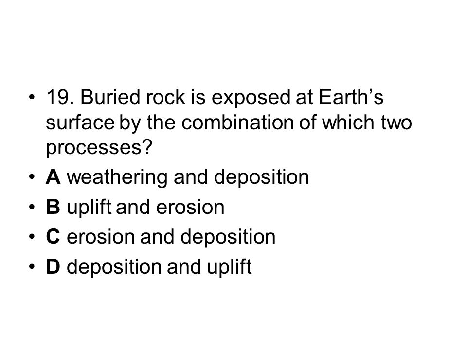 19. Buried rock is exposed at Earth's surface by the combination of which two processes.