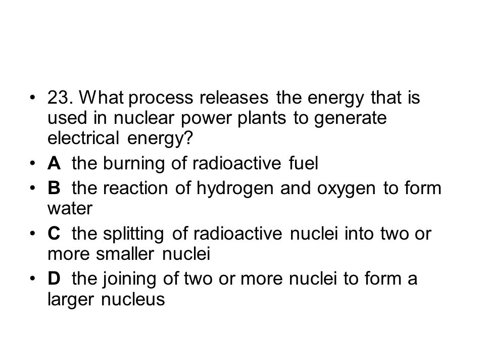 23. What process releases the energy that is used in nuclear power plants to generate electrical energy? A the burning of radioactive fuel B the react