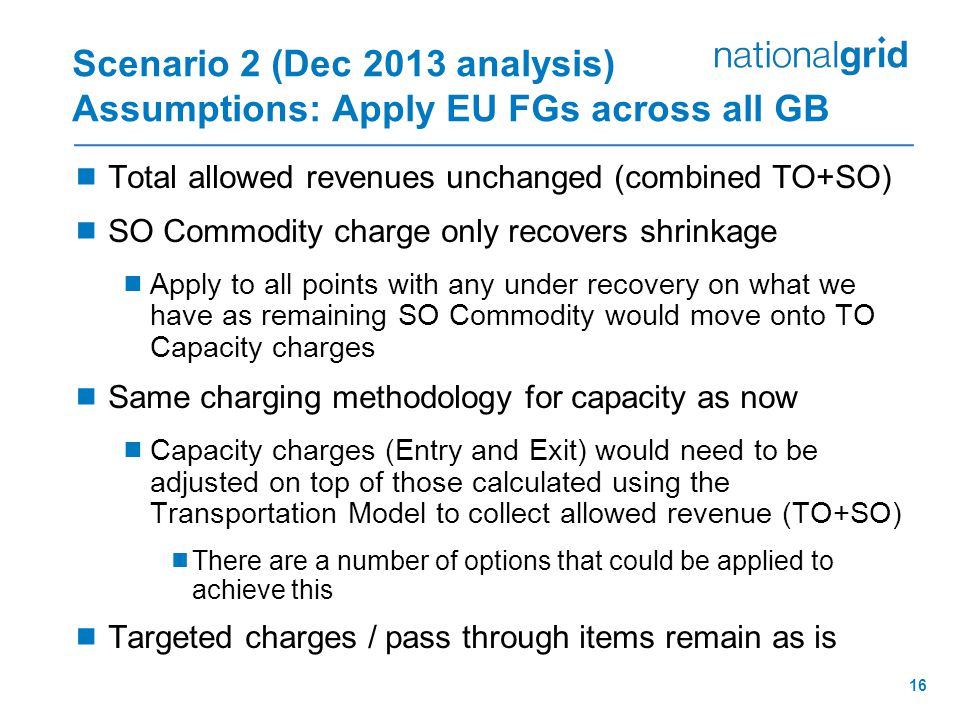 16 Scenario 2 (Dec 2013 analysis) Assumptions: Apply EU FGs across all GB  Total allowed revenues unchanged (combined TO+SO)  SO Commodity charge only recovers shrinkage  Apply to all points with any under recovery on what we have as remaining SO Commodity would move onto TO Capacity charges  Same charging methodology for capacity as now  Capacity charges (Entry and Exit) would need to be adjusted on top of those calculated using the Transportation Model to collect allowed revenue (TO+SO)  There are a number of options that could be applied to achieve this  Targeted charges / pass through items remain as is
