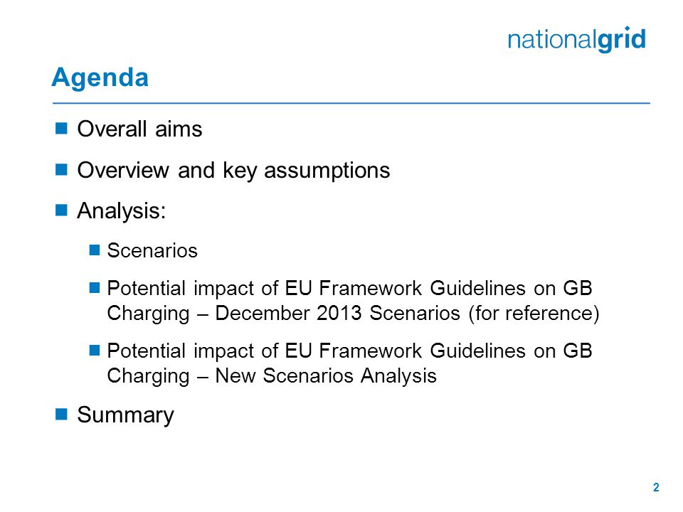 2 Agenda  Overall aims  Overview and key assumptions  Analysis:  Scenarios  Potential impact of EU Framework Guidelines on GB Charging – December 2013 Scenarios (for reference)  Potential impact of EU Framework Guidelines on GB Charging – New Scenarios Analysis  Summary