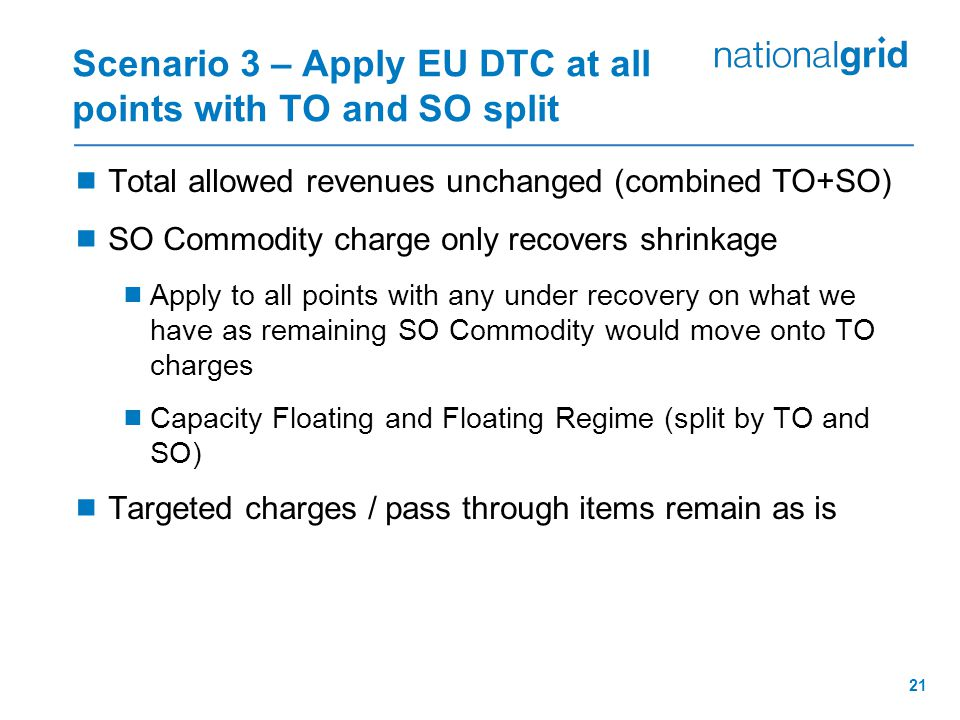 21 Scenario 3 – Apply EU DTC at all points with TO and SO split  Total allowed revenues unchanged (combined TO+SO)  SO Commodity charge only recovers shrinkage  Apply to all points with any under recovery on what we have as remaining SO Commodity would move onto TO charges  Capacity Floating and Floating Regime (split by TO and SO)  Targeted charges / pass through items remain as is