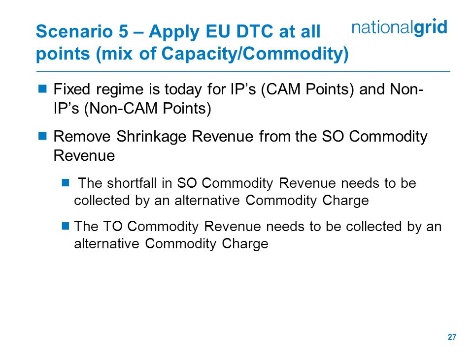 27 Scenario 5 – Apply EU DTC at all points (mix of Capacity/Commodity)  Fixed regime is today for IP's (CAM Points) and Non- IP's (Non-CAM Points) 