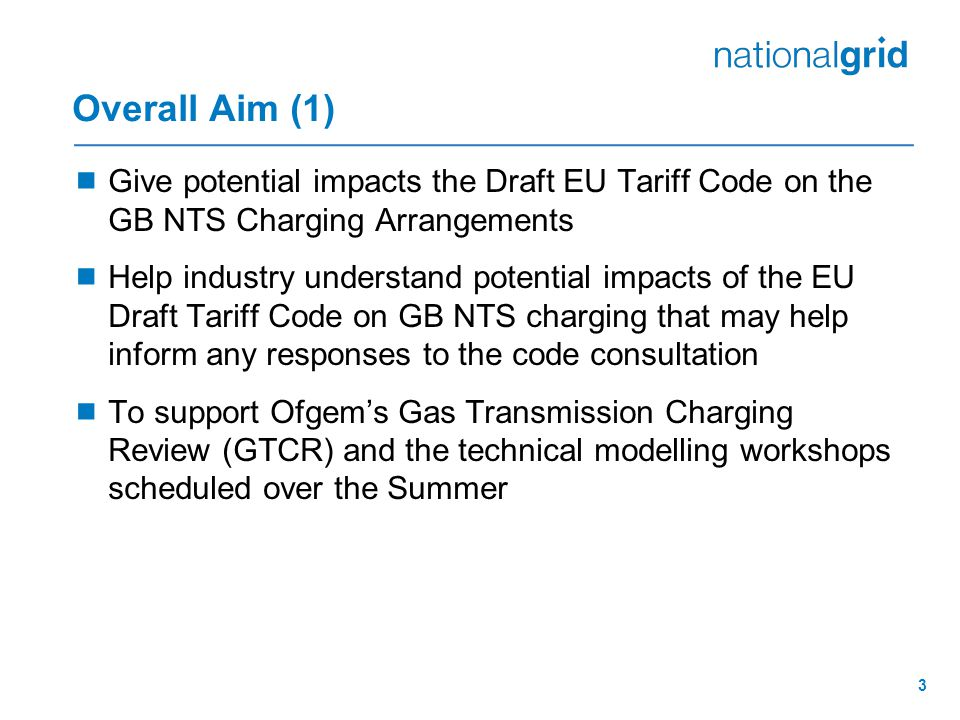 3 Overall Aim (1)  Give potential impacts the Draft EU Tariff Code on the GB NTS Charging Arrangements  Help industry understand potential impacts of the EU Draft Tariff Code on GB NTS charging that may help inform any responses to the code consultation  To support Ofgem's Gas Transmission Charging Review (GTCR) and the technical modelling workshops scheduled over the Summer