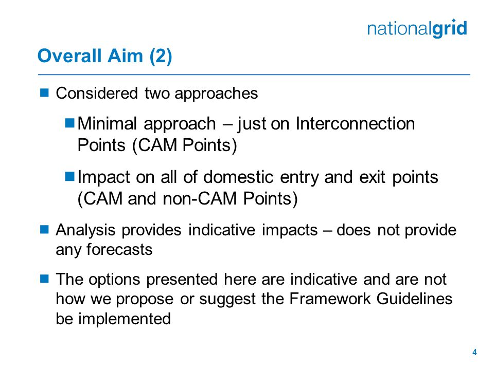 4 Overall Aim (2)  Considered two approaches  Minimal approach – just on Interconnection Points (CAM Points)  Impact on all of domestic entry and exit points (CAM and non-CAM Points)  Analysis provides indicative impacts – does not provide any forecasts  The options presented here are indicative and are not how we propose or suggest the Framework Guidelines be implemented