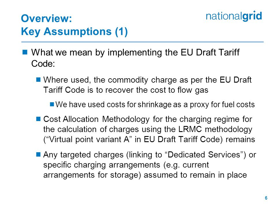 6 Overview: Key Assumptions (1)  What we mean by implementing the EU Draft Tariff Code:  Where used, the commodity charge as per the EU Draft Tariff Code is to recover the cost to flow gas  We have used costs for shrinkage as a proxy for fuel costs  Cost Allocation Methodology for the charging regime for the calculation of charges using the LRMC methodology ( Virtual point variant A in EU Draft Tariff Code) remains  Any targeted charges (linking to Dedicated Services ) or specific charging arrangements (e.g.