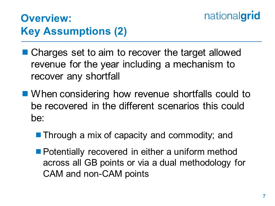 7 Overview: Key Assumptions (2)  Charges set to aim to recover the target allowed revenue for the year including a mechanism to recover any shortfall