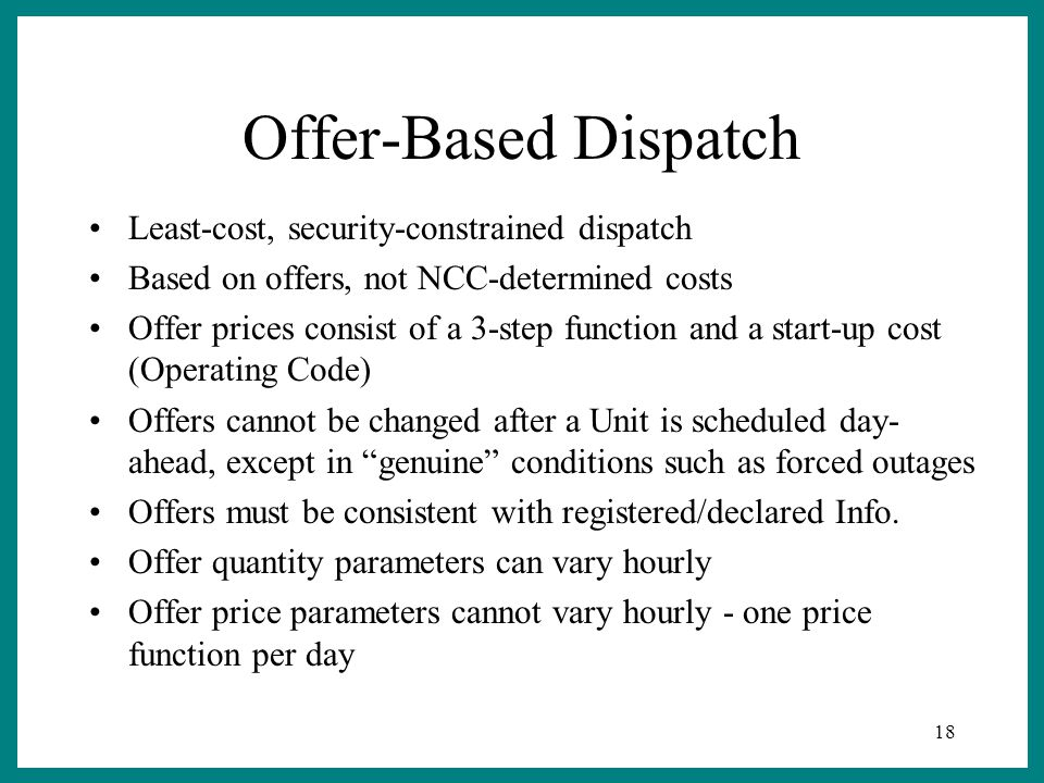 18 Offer-Based Dispatch Least-cost, security-constrained dispatch Based on offers, not NCC-determined costs Offer prices consist of a 3-step function and a start-up cost (Operating Code) Offers cannot be changed after a Unit is scheduled day- ahead, except in genuine conditions such as forced outages Offers must be consistent with registered/declared Info.