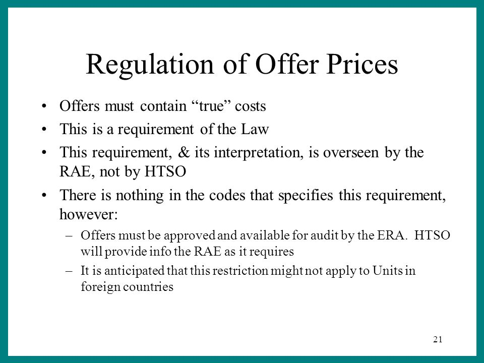 21 Regulation of Offer Prices Offers must contain true costs This is a requirement of the Law This requirement, & its interpretation, is overseen by the RAE, not by HTSO There is nothing in the codes that specifies this requirement, however: –Offers must be approved and available for audit by the ERA.