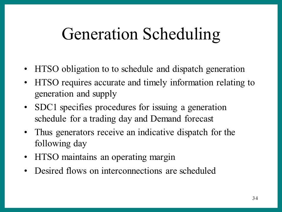 34 Generation Scheduling HTSO obligation to to schedule and dispatch generation HTSO requires accurate and timely information relating to generation and supply SDC1 specifies procedures for issuing a generation schedule for a trading day and Demand forecast Thus generators receive an indicative dispatch for the following day HTSO maintains an operating margin Desired flows on interconnections are scheduled