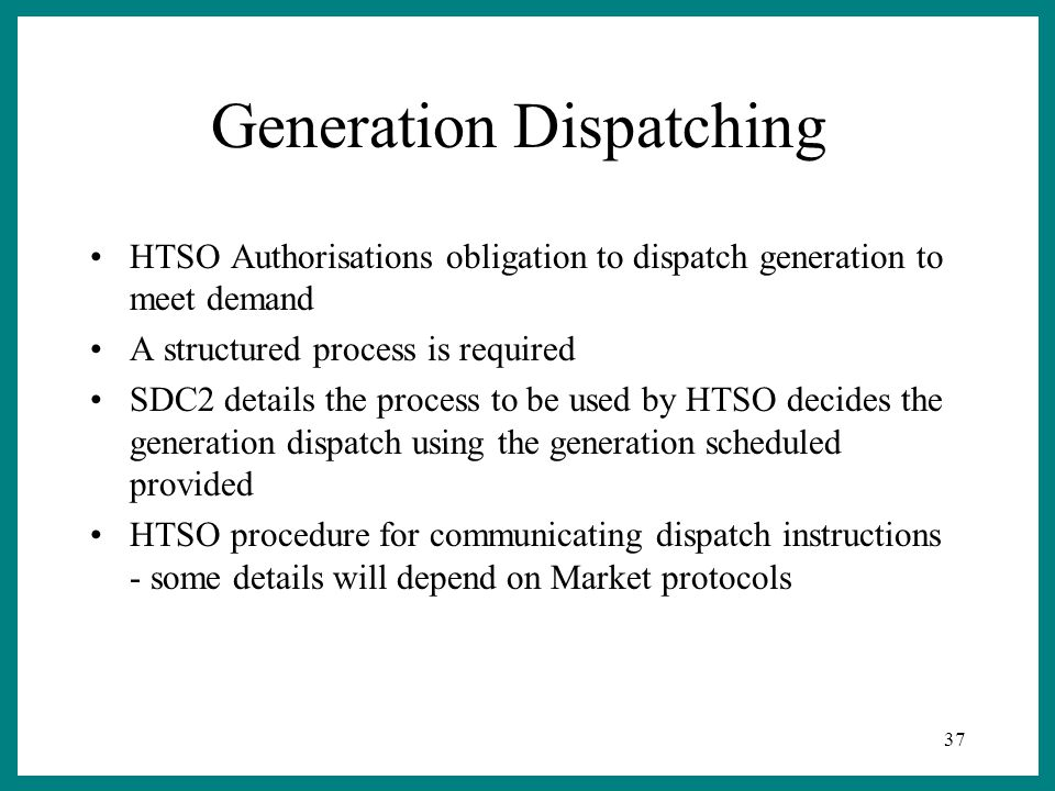 37 Generation Dispatching HTSO Authorisations obligation to dispatch generation to meet demand A structured process is required SDC2 details the process to be used by HTSO decides the generation dispatch using the generation scheduled provided HTSO procedure for communicating dispatch instructions - some details will depend on Market protocols