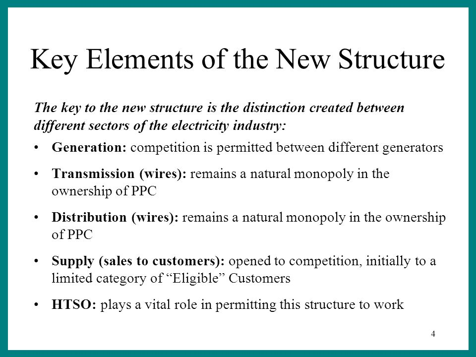 4 Key Elements of the New Structure Generation: competition is permitted between different generators Transmission (wires): remains a natural monopoly in the ownership of PPC Distribution (wires): remains a natural monopoly in the ownership of PPC Supply (sales to customers): opened to competition, initially to a limited category of Eligible Customers HTSO: plays a vital role in permitting this structure to work The key to the new structure is the distinction created between different sectors of the electricity industry: