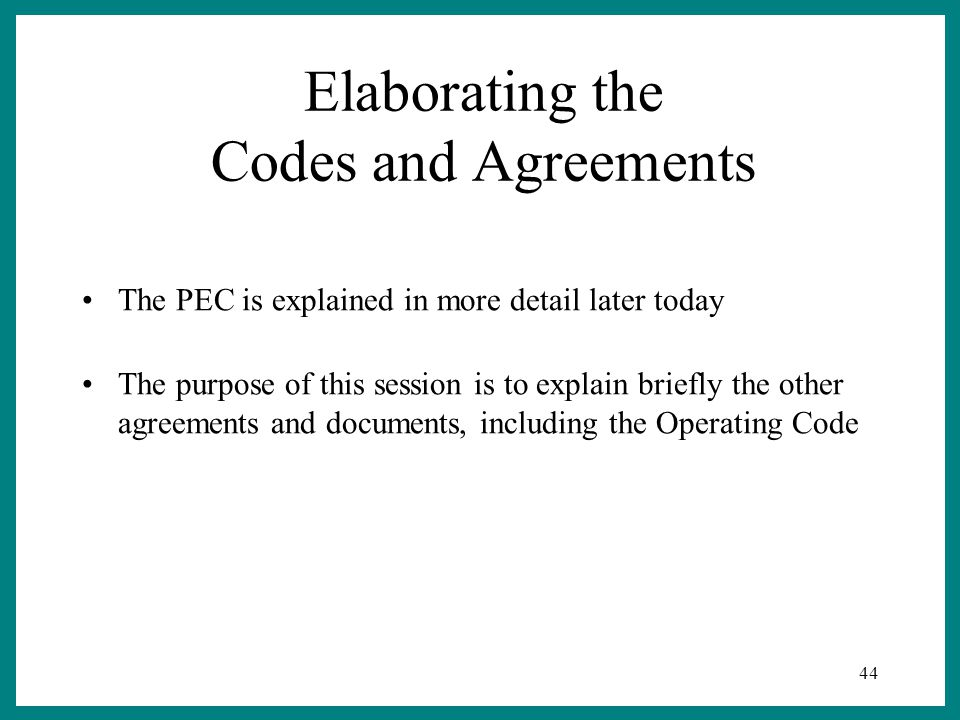 44 Elaborating the Codes and Agreements The PEC is explained in more detail later today The purpose of this session is to explain briefly the other agreements and documents, including the Operating Code