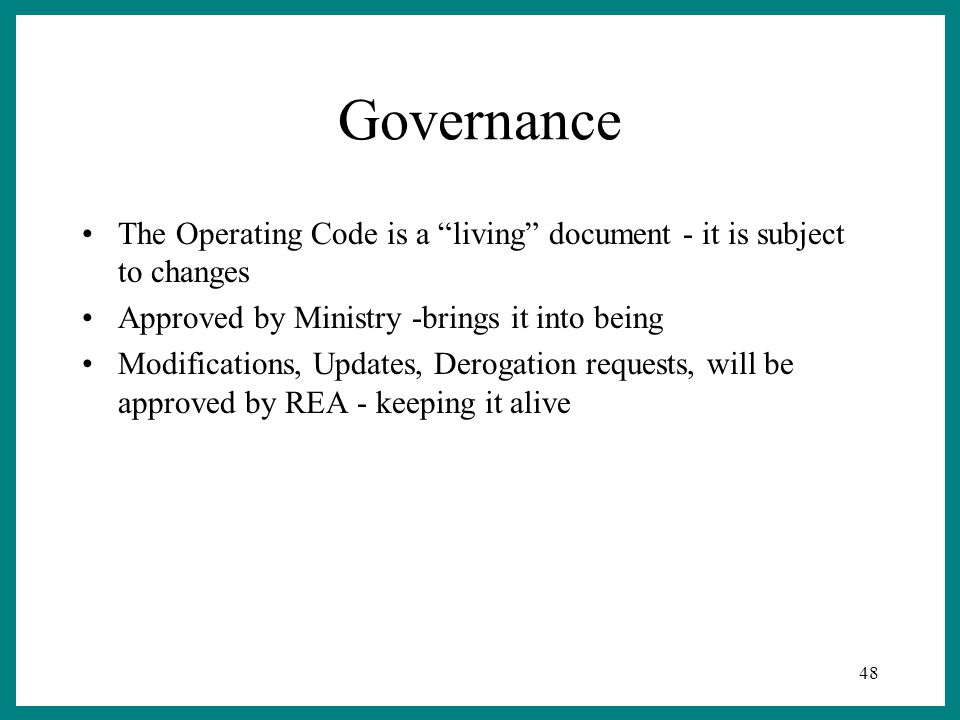 48 Governance The Operating Code is a living document - it is subject to changes Approved by Ministry -brings it into being Modifications, Updates, Derogation requests, will be approved by REA - keeping it alive