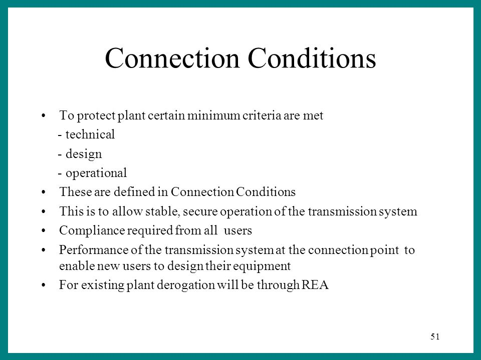 51 Connection Conditions To protect plant certain minimum criteria are met - technical - design - operational These are defined in Connection Conditions This is to allow stable, secure operation of the transmission system Compliance required from all users Performance of the transmission system at the connection point to enable new users to design their equipment For existing plant derogation will be through REA