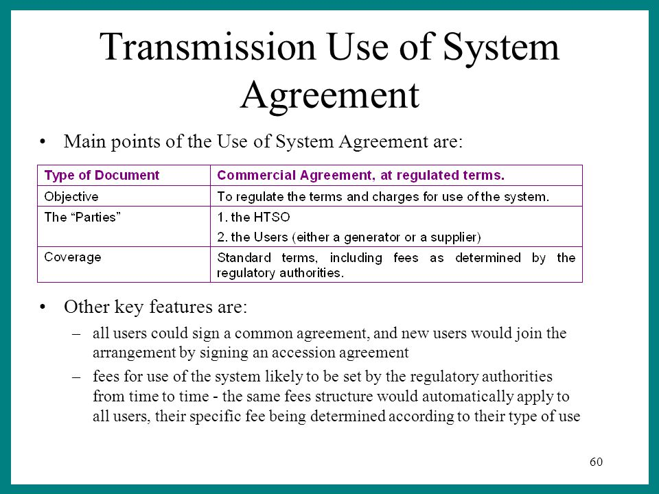 60 Transmission Use of System Agreement Other key features are: –all users could sign a common agreement, and new users would join the arrangement by signing an accession agreement –fees for use of the system likely to be set by the regulatory authorities from time to time - the same fees structure would automatically apply to all users, their specific fee being determined according to their type of use Main points of the Use of System Agreement are: