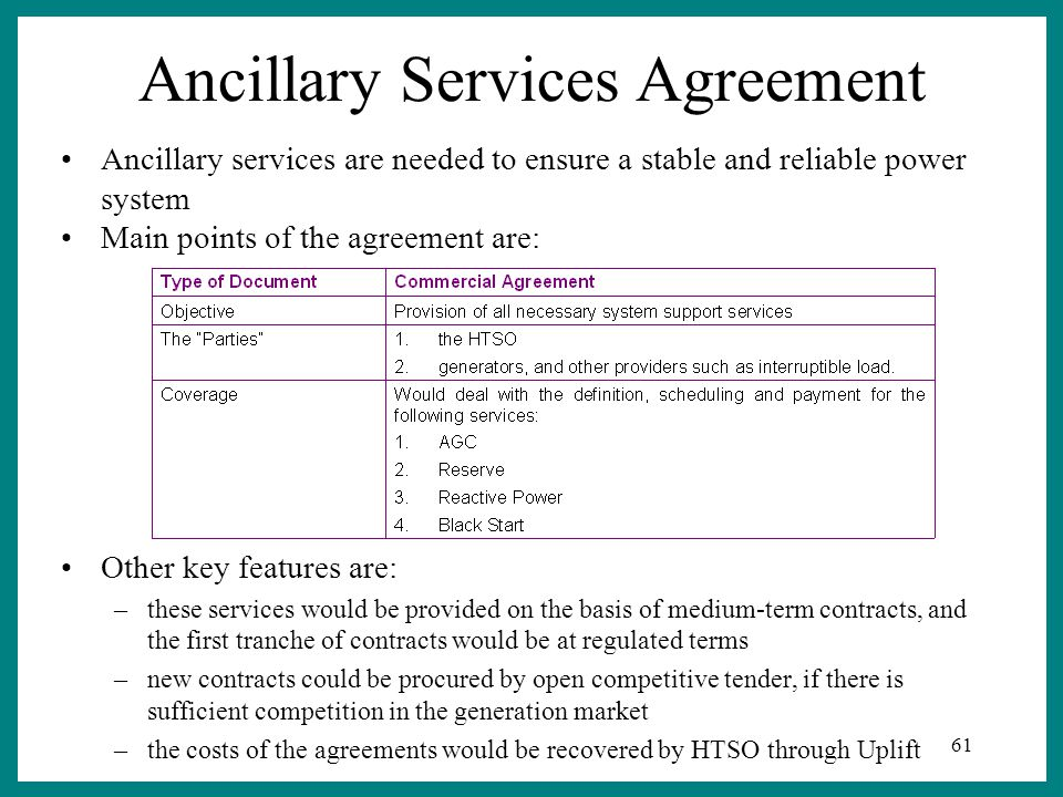 61 Ancillary Services Agreement Other key features are: –these services would be provided on the basis of medium-term contracts, and the first tranche of contracts would be at regulated terms –new contracts could be procured by open competitive tender, if there is sufficient competition in the generation market –the costs of the agreements would be recovered by HTSO through Uplift Ancillary services are needed to ensure a stable and reliable power system Main points of the agreement are: