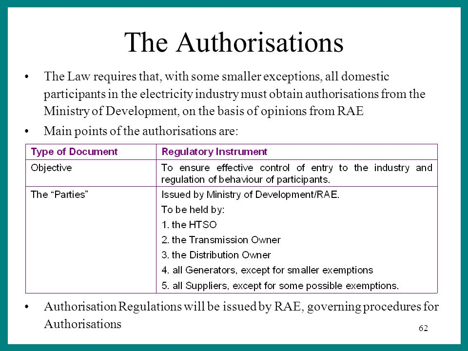 62 The Authorisations The Law requires that, with some smaller exceptions, all domestic participants in the electricity industry must obtain authorisations from the Ministry of Development, on the basis of opinions from RAE Main points of the authorisations are: Authorisation Regulations will be issued by RAE, governing procedures for Authorisations