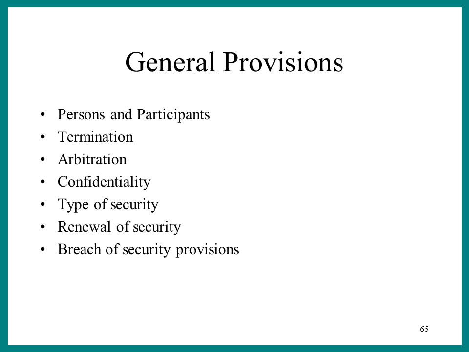 65 General Provisions Persons and Participants Termination Arbitration Confidentiality Type of security Renewal of security Breach of security provisions