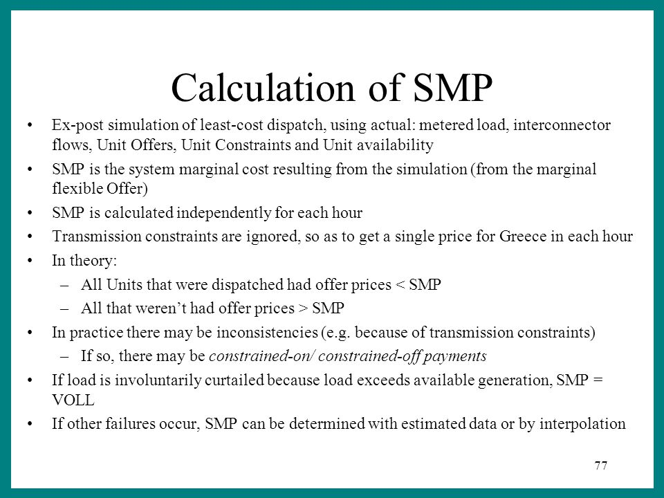 77 Calculation of SMP Ex-post simulation of least-cost dispatch, using actual: metered load, interconnector flows, Unit Offers, Unit Constraints and Unit availability SMP is the system marginal cost resulting from the simulation (from the marginal flexible Offer) SMP is calculated independently for each hour Transmission constraints are ignored, so as to get a single price for Greece in each hour In theory: –All Units that were dispatched had offer prices < SMP –All that weren't had offer prices > SMP In practice there may be inconsistencies (e.g.