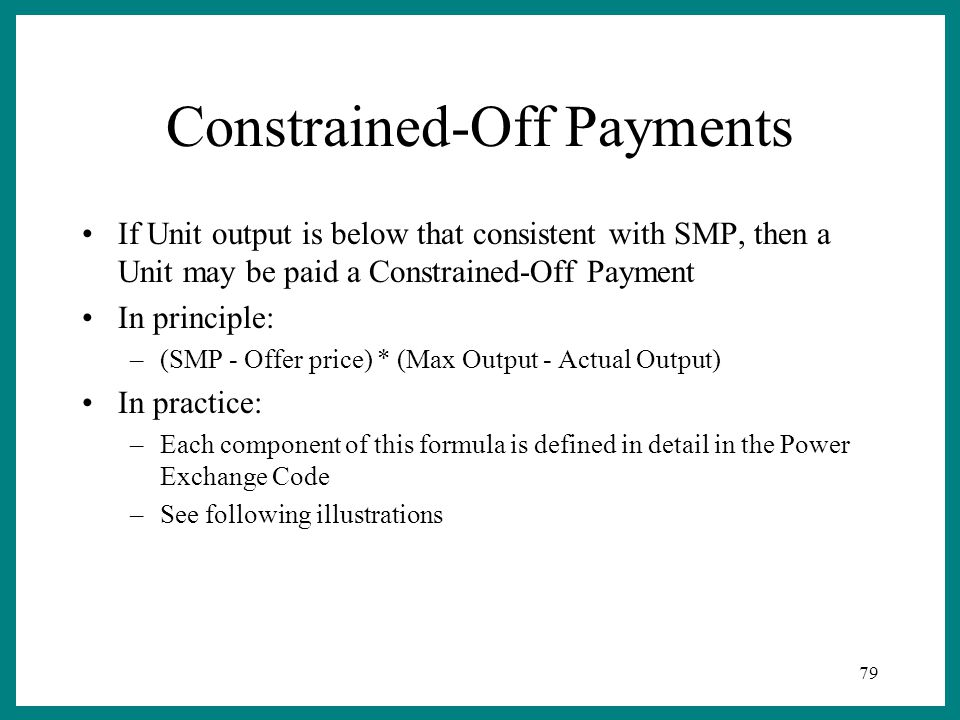 79 Constrained-Off Payments If Unit output is below that consistent with SMP, then a Unit may be paid a Constrained-Off Payment In principle: –(SMP - Offer price) * (Max Output - Actual Output) In practice: –Each component of this formula is defined in detail in the Power Exchange Code –See following illustrations