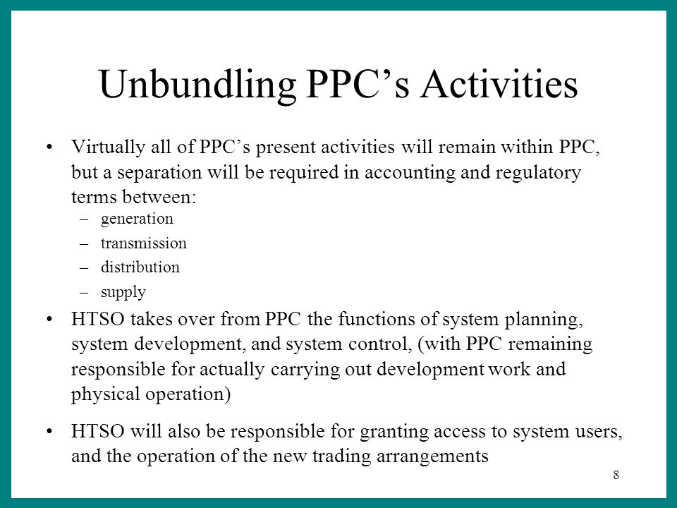 8 Unbundling PPC's Activities Virtually all of PPC's present activities will remain within PPC, but a separation will be required in accounting and regulatory terms between: –generation –transmission –distribution –supply HTSO takes over from PPC the functions of system planning, system development, and system control, (with PPC remaining responsible for actually carrying out development work and physical operation) HTSO will also be responsible for granting access to system users, and the operation of the new trading arrangements