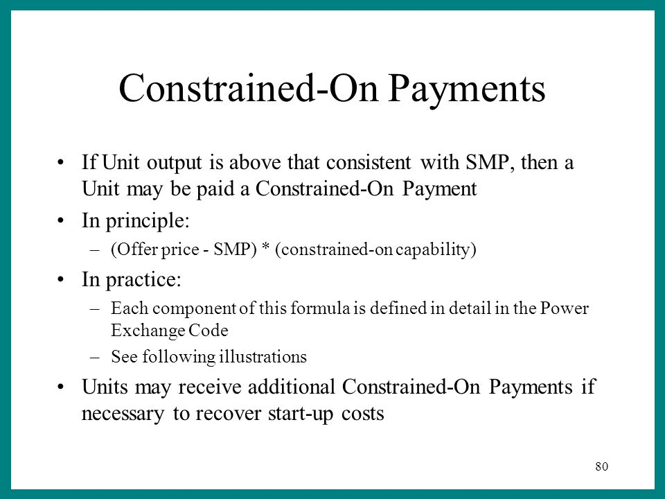 80 Constrained-On Payments If Unit output is above that consistent with SMP, then a Unit may be paid a Constrained-On Payment In principle: –(Offer price - SMP) * (constrained-on capability) In practice: –Each component of this formula is defined in detail in the Power Exchange Code –See following illustrations Units may receive additional Constrained-On Payments if necessary to recover start-up costs
